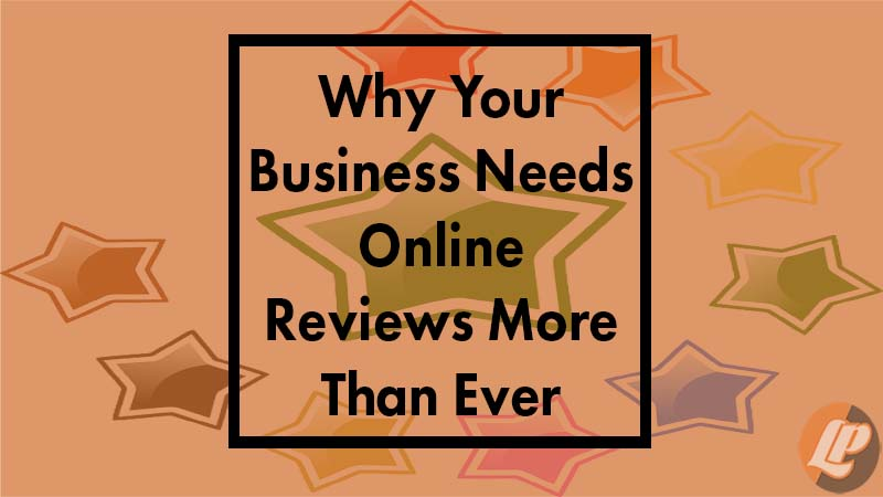 Why Your Business Needs Online Reviews More Than Ever