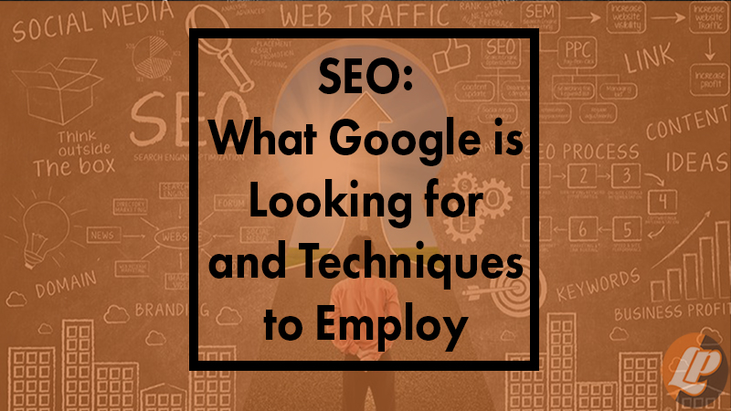 SEO: What Google is Looking for and Techniques to Employ