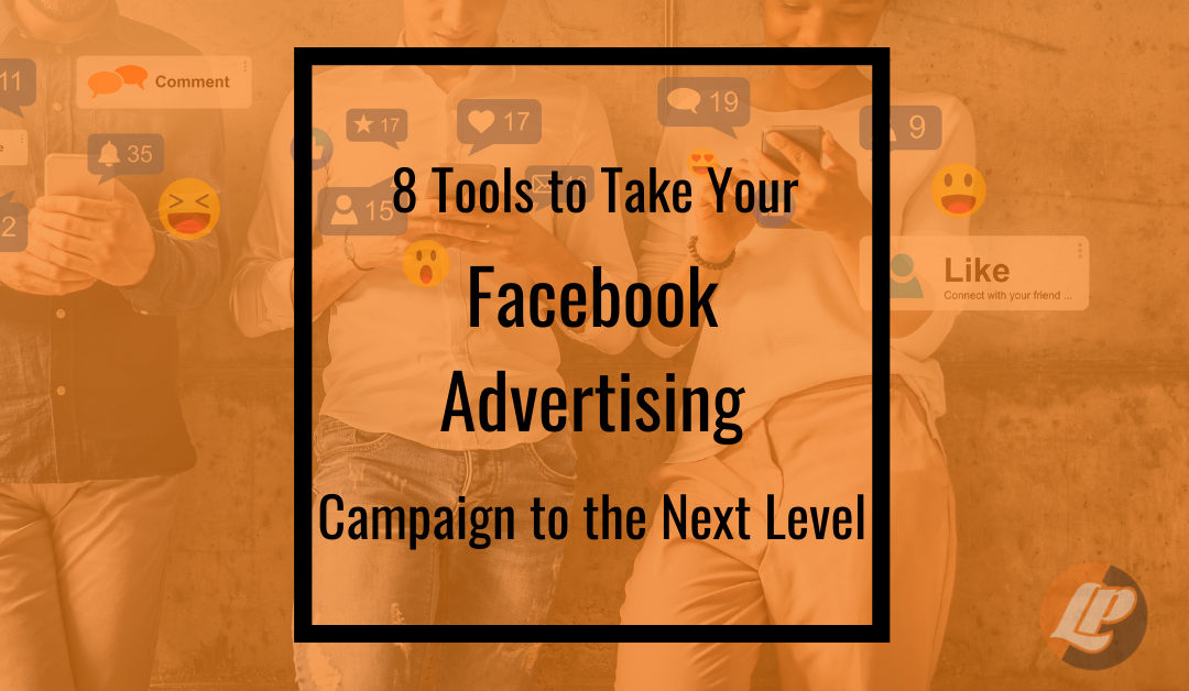 8 Tools to Take Your Facebook Advertising Campaign to the Next Level
