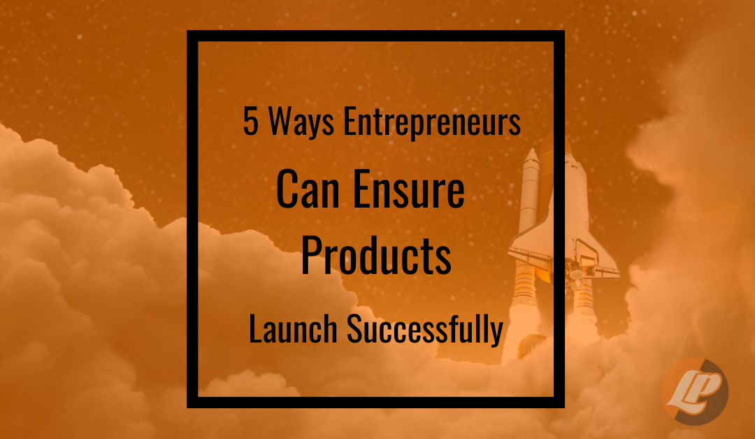 5 Ways Entrepreneurs Can Ensure Products Launch Successfully